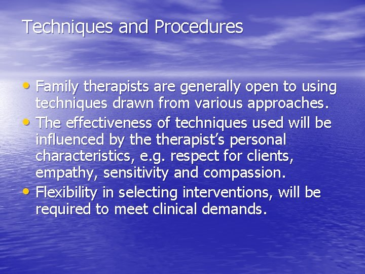 Techniques and Procedures • Family therapists are generally open to using techniques drawn from