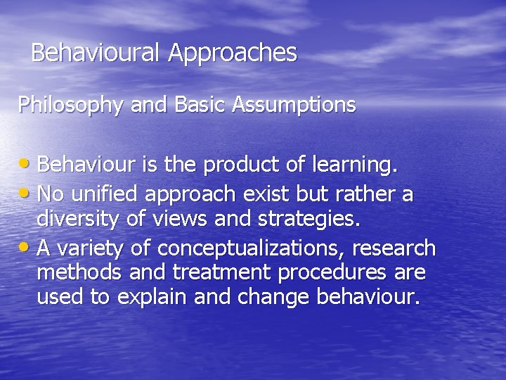 Behavioural Approaches Philosophy and Basic Assumptions • Behaviour is the product of learning. •