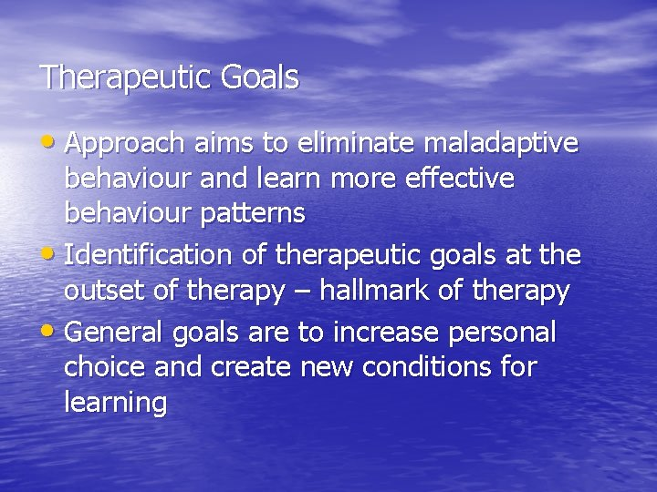 Therapeutic Goals • Approach aims to eliminate maladaptive behaviour and learn more effective behaviour