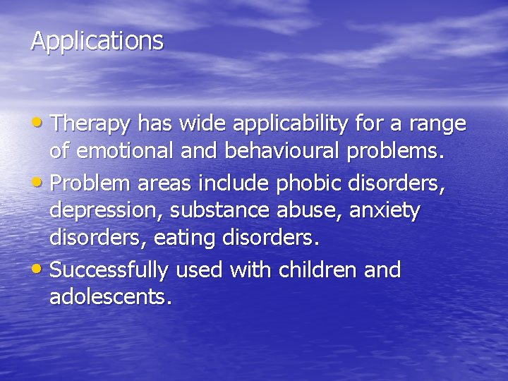 Applications • Therapy has wide applicability for a range of emotional and behavioural problems.