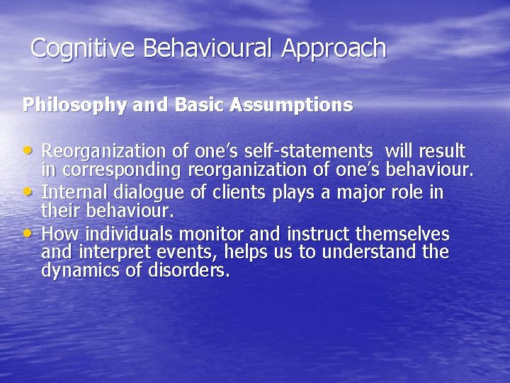 Cognitive Behavioural Approach Philosophy and Basic Assumptions • Reorganization of one's self-statements will result