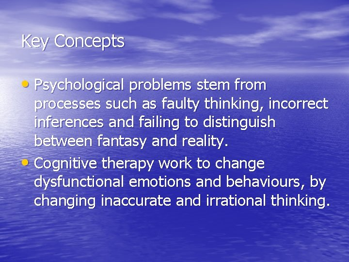 Key Concepts • Psychological problems stem from processes such as faulty thinking, incorrect inferences