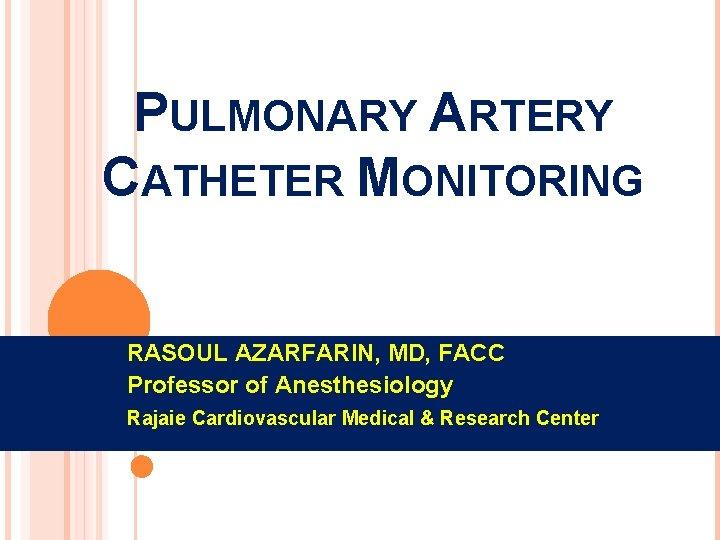 PULMONARY ARTERY CATHETER MONITORING RASOUL AZARFARIN, MD, FACC Professor of Anesthesiology Rajaie Cardiovascular Medical