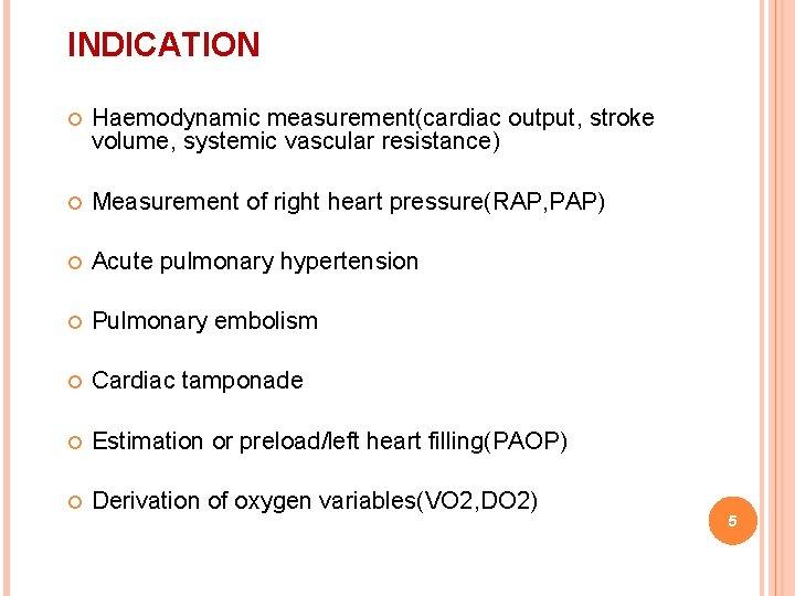 INDICATION Haemodynamic measurement(cardiac output, stroke volume, systemic vascular resistance) Measurement of right heart pressure(RAP,