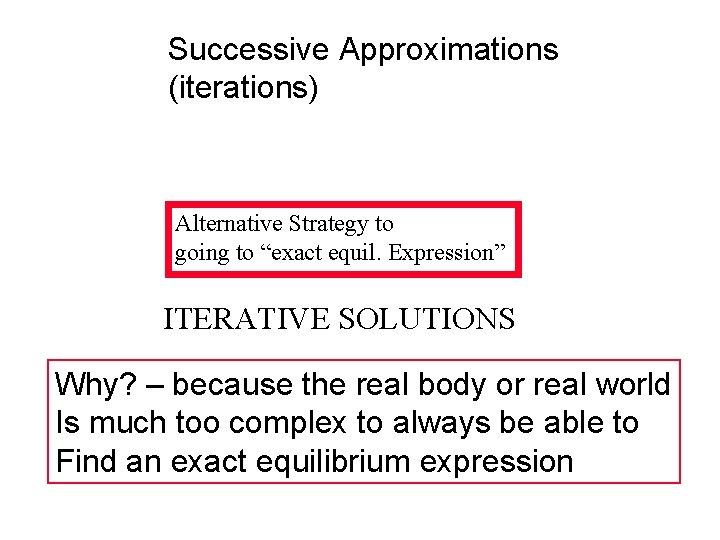 """Successive Approximations (iterations) Alternative Strategy to going to """"exact equil. Expression"""" ITERATIVE SOLUTIONS Why?"""