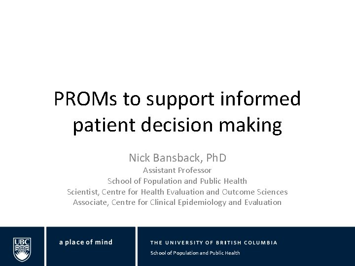 PROMs to support informed patient decision making Nick Bansback, Ph. D Assistant Professor School
