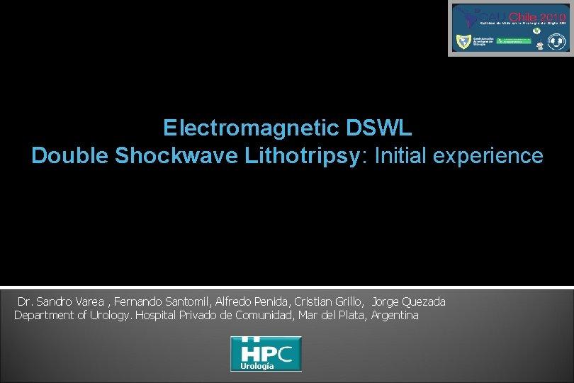 Electromagnetic DSWL Double Shockwave Lithotripsy: Initial experience Dr. Sandro Varea , Fernando Santomil, Alfredo