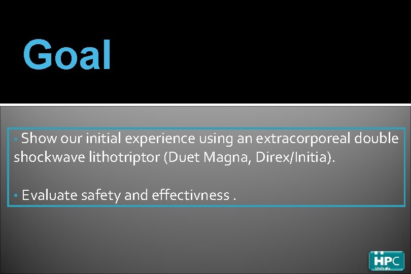 Goal • Show our initial experience using an extracorporeal double shockwave lithotriptor (Duet Magna,