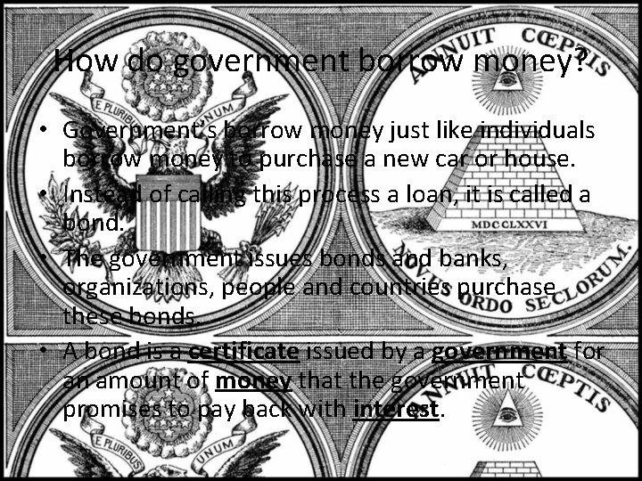 How do government borrow money? • Government's borrow money just like individuals borrow money