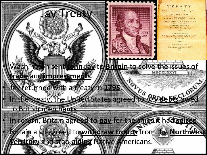 Jay Treaty • Washington sent John Jay to Britain to solve the issues of