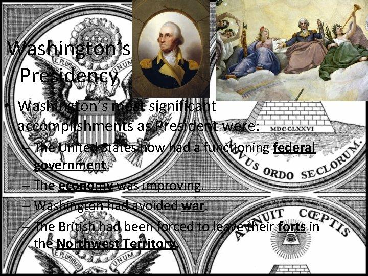 Washington's Presidency • Washington's most significant accomplishments as President were: – The United States