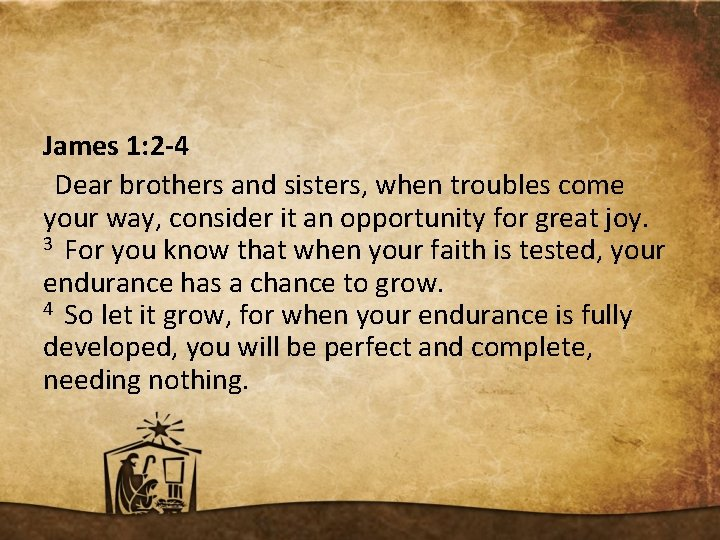 James 1: 2 -4 Dear brothers and sisters, when troubles come your way, consider