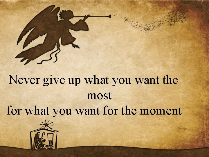Never give up what you want the most for what you want for the
