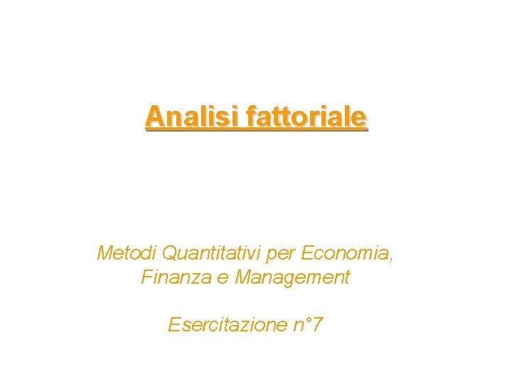 Analisi fattoriale Metodi Quantitativi per Economia, Finanza e Management Esercitazione n° 7