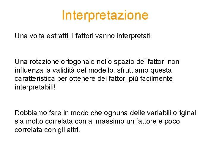 Interpretazione Una volta estratti, i fattori vanno interpretati. Una rotazione ortogonale nello spazio dei
