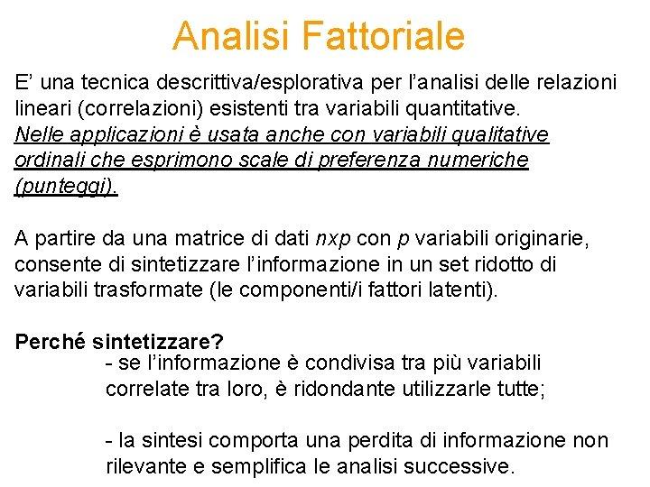Analisi Fattoriale E' una tecnica descrittiva/esplorativa per l'analisi delle relazioni lineari (correlazioni) esistenti tra
