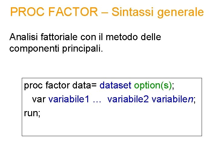 PROC FACTOR – Sintassi generale Analisi fattoriale con il metodo delle componenti principali. proc