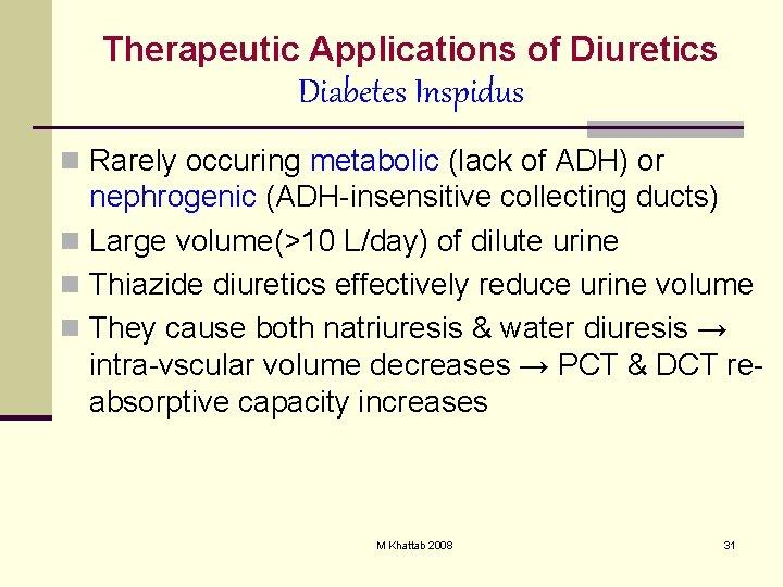 Therapeutic Applications of Diuretics Diabetes Inspidus n Rarely occuring metabolic (lack of ADH) or