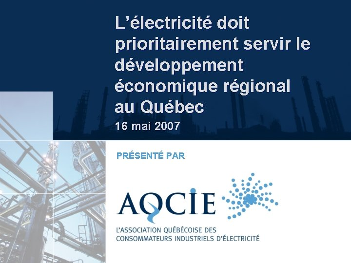 L'électricité doit prioritairement servir le développement économique régional au Québec 16 mai 2007 PRÉSENTÉ