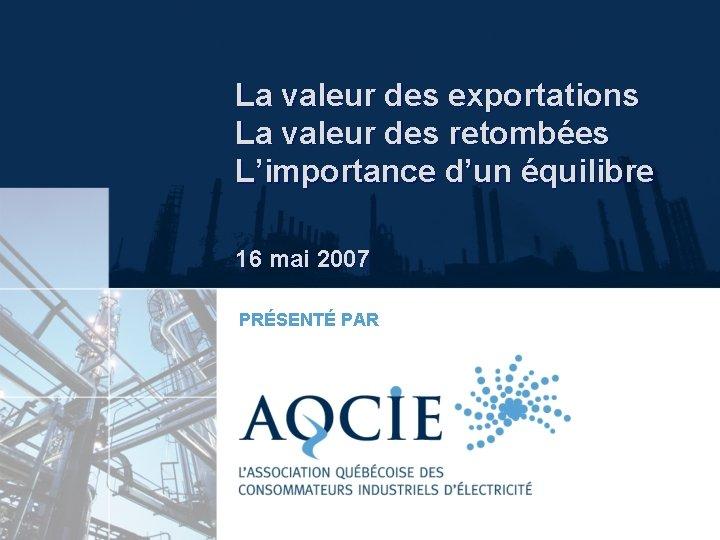 La valeur des exportations La valeur des retombées L'importance d'un équilibre 16 mai 2007