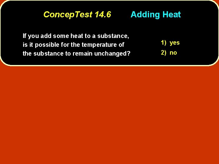 Concep. Test 14. 6 If you add some heat to a substance, is it