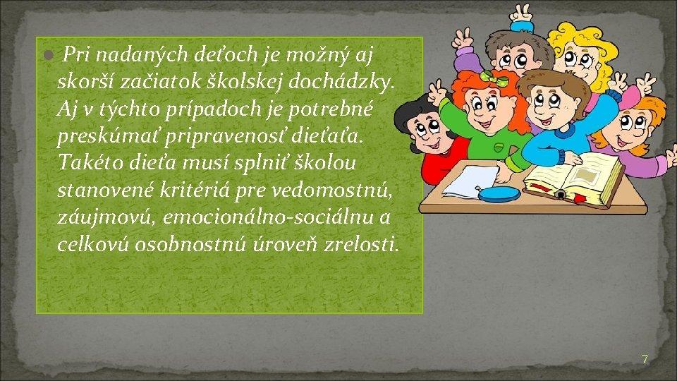 ● Pri nadaných deťoch je možný aj skorší začiatok školskej dochádzky. Aj v týchto