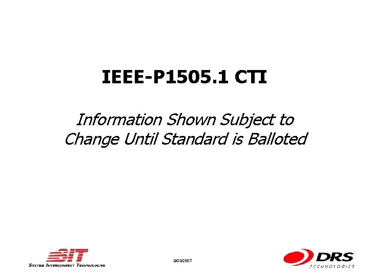 IEEE-P 1505. 1 CTI Information Shown Subject to Change Until Standard is Balloted 9/03/2007