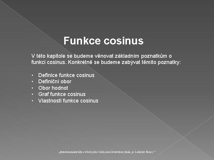 Funkce cosinus V této kapitole se budeme věnovat základním poznatkům o funkci cosinus. Konkrétně