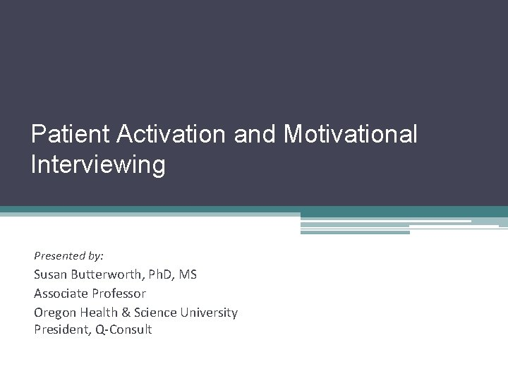 Patient Activation and Motivational Interviewing Presented by: Susan Butterworth, Ph. D, MS Associate Professor
