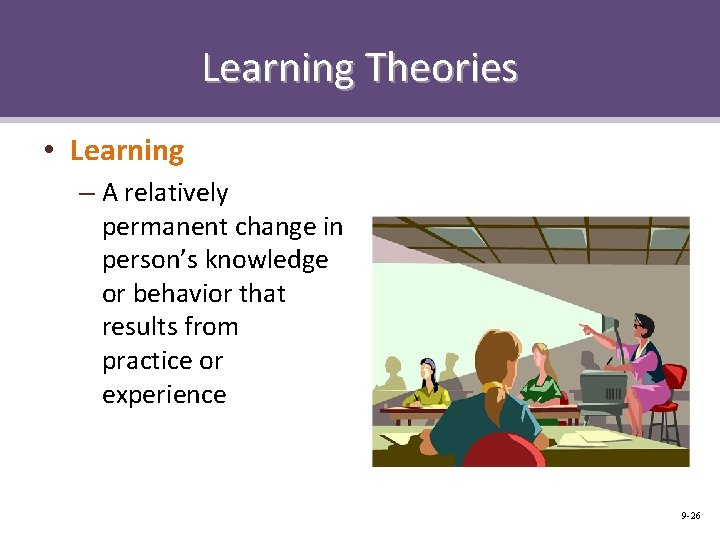Learning Theories • Learning – A relatively permanent change in person's knowledge or behavior