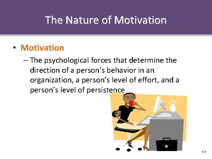 The Nature of Motivation • Motivation – The psychological forces that determine the direction