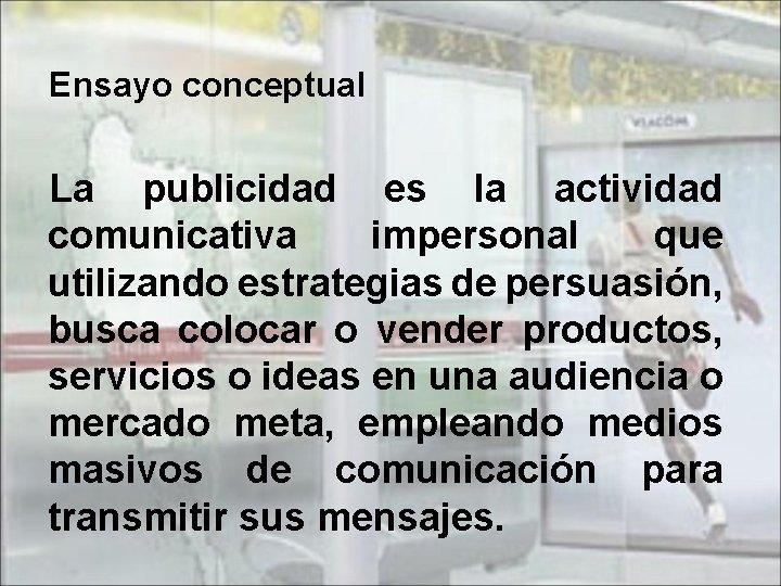 Ensayo conceptual La publicidad es la actividad comunicativa impersonal que utilizando estrategias de persuasión,