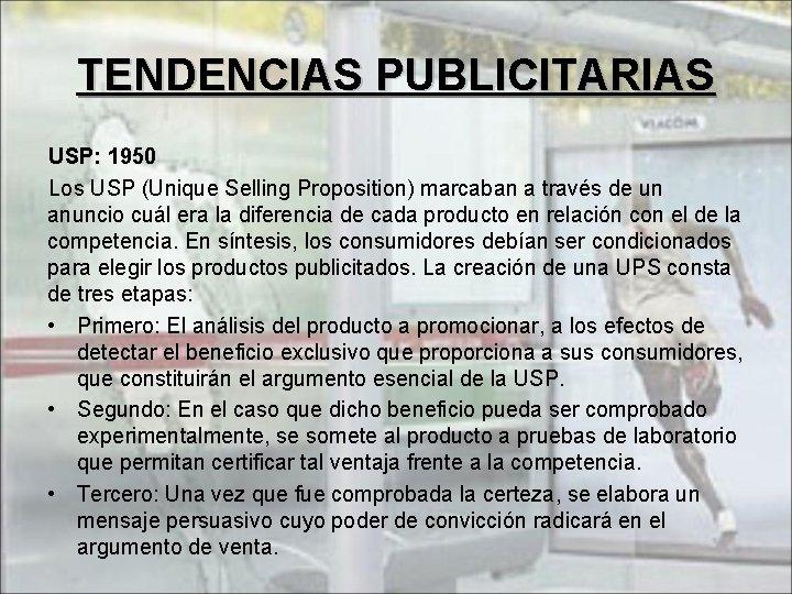 TENDENCIAS PUBLICITARIAS USP: 1950 Los USP (Unique Selling Proposition) marcaban a través de un