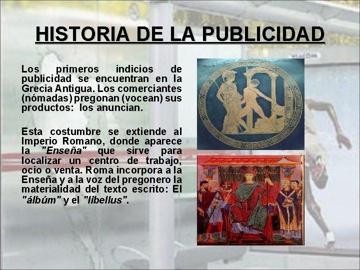 HISTORIA DE LA PUBLICIDAD Los primeros indicios de publicidad se encuentran en la Grecia