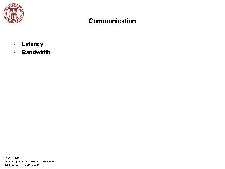 Communication • • Latency Bandwidth Steve Lantz Computing and Information Science 4205 www. cac.