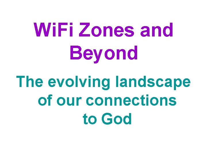 Wi. Fi Zones and Beyond The evolving landscape of our connections to God