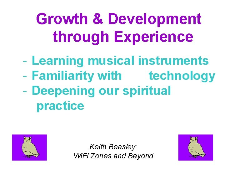 Growth & Development through Experience - Learning musical instruments - Familiarity with technology -