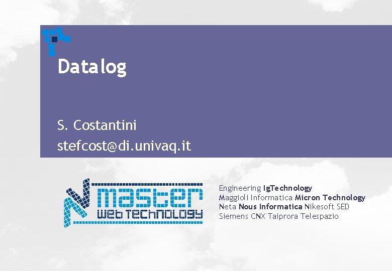 Datalog S. Costantini stefcost@di. univaq. it Engineering Ig. Technology Maggioli Informatica Micron Technology Neta