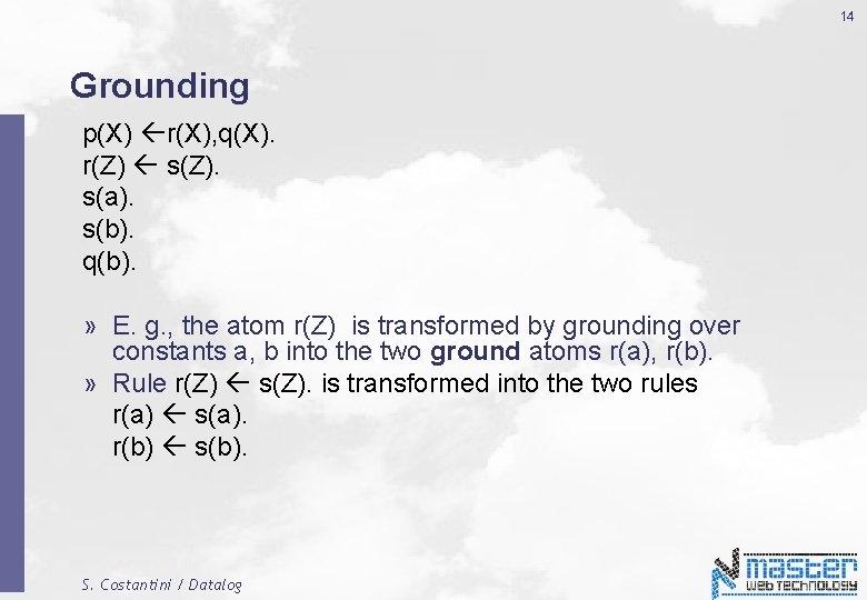 14 Grounding p(X) r(X), q(X). r(Z) s(Z). s(a). s(b). q(b). » E. g. ,