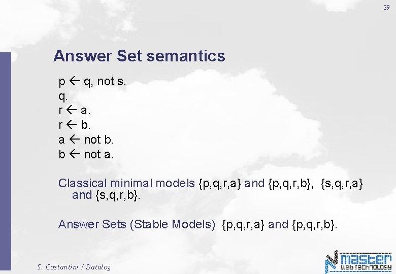 39 Answer Set semantics p q, not s. q. r a. r b. a