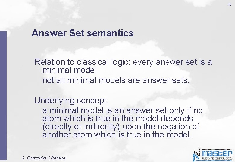 40 Answer Set semantics Relation to classical logic: every answer set is a minimal