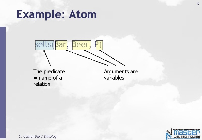 5 Example: Atom sells(Bar, Beer, P) The predicate = name of a relation S.