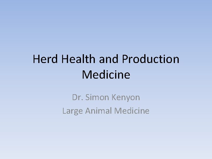 Herd Health and Production Medicine Dr. Simon Kenyon Large Animal Medicine