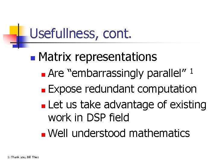 "Usefullness, cont. n Matrix representations Are ""embarrassingly parallel"" 1 n Expose redundant computation n"