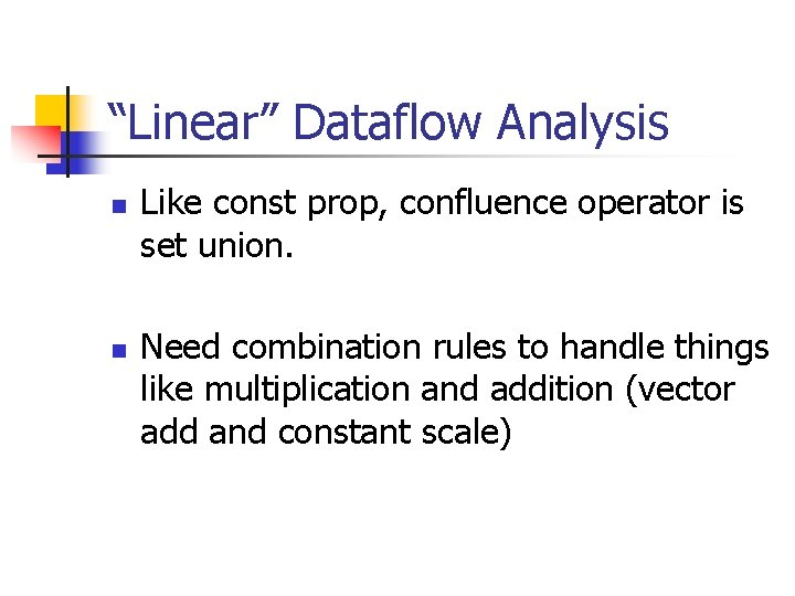 """""""Linear"""" Dataflow Analysis n n Like const prop, confluence operator is set union. Need"""