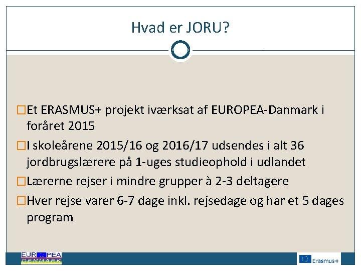 Hvad er JORU? �Et ERASMUS+ projekt iværksat af EUROPEA-Danmark i foråret 2015 �I skoleårene