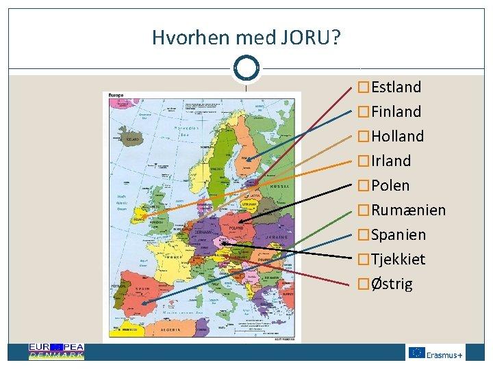 Hvorhen med JORU? �Estland �Finland �Holland �Irland �Polen �Rumænien �Spanien �Tjekkiet �Østrig