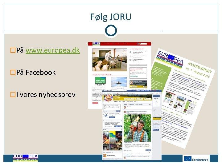 Følg JORU �På www. europea. dk �På Facebook �I vores nyhedsbrev