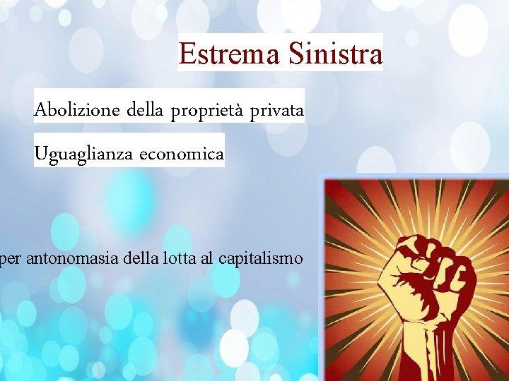 Estrema Sinistra Abolizione della proprietà privata Uguaglianza economica per antonomasia della lotta al capitalismo