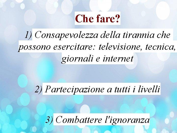Che fare? 1) Consapevolezza della tirannia che possono esercitare: televisione, tecnica, giornali e internet